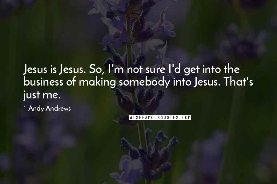 Andy Andrews quotes: Jesus is Jesus. So, I'm not sure I'd get into the business of making somebody into Jesus. That's just me.