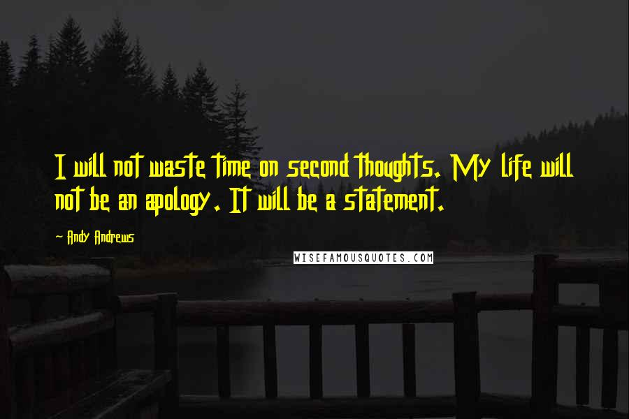 Andy Andrews quotes: I will not waste time on second thoughts. My life will not be an apology. It will be a statement.
