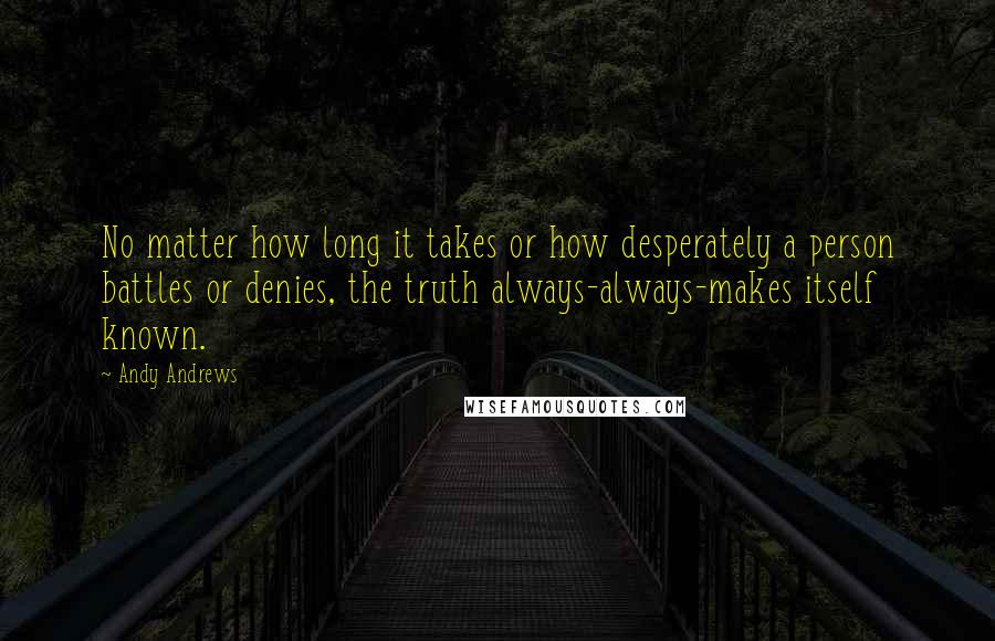 Andy Andrews quotes: No matter how long it takes or how desperately a person battles or denies, the truth always-always-makes itself known.