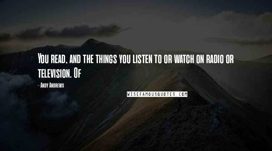 Andy Andrews quotes: You read, and the things you listen to or watch on radio or television. Of
