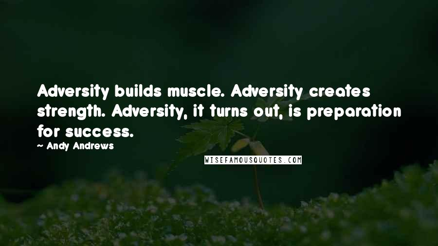 Andy Andrews quotes: Adversity builds muscle. Adversity creates strength. Adversity, it turns out, is preparation for success.