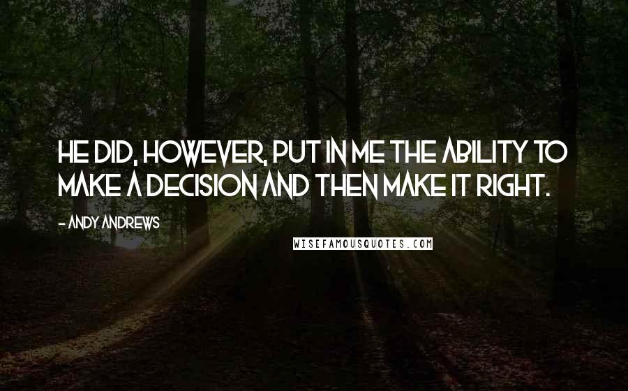 Andy Andrews quotes: He did, however, put in me the ability to make a decision and then make it right.