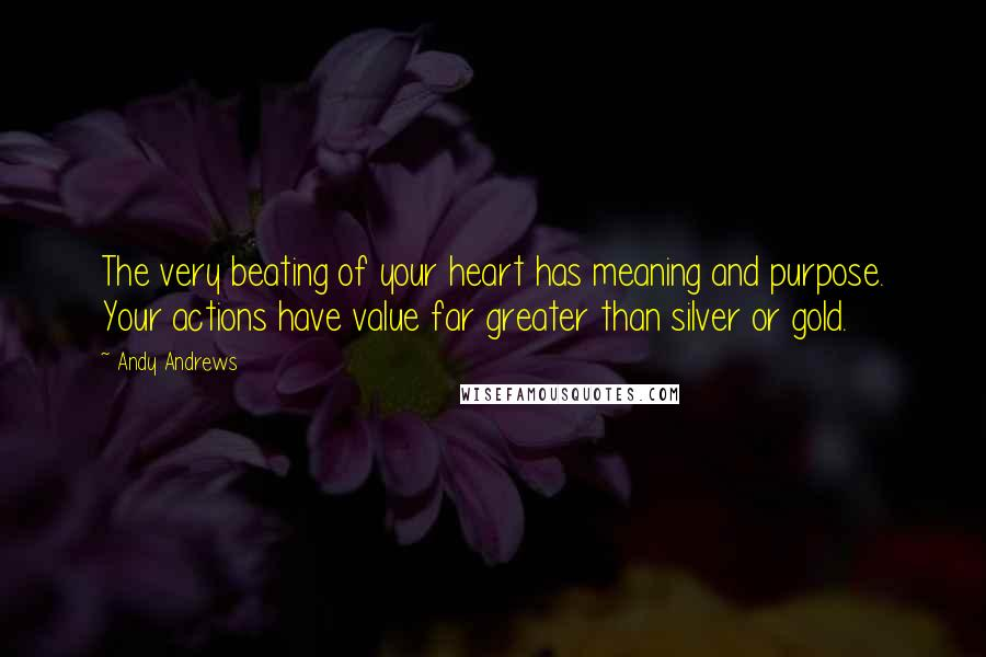 Andy Andrews quotes: The very beating of your heart has meaning and purpose. Your actions have value far greater than silver or gold.