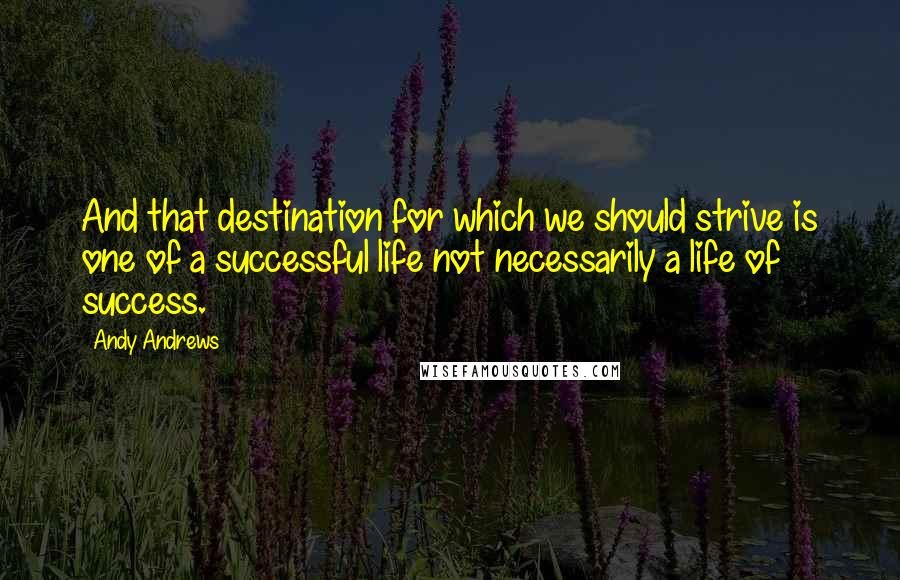 Andy Andrews quotes: And that destination for which we should strive is one of a successful life not necessarily a life of success.