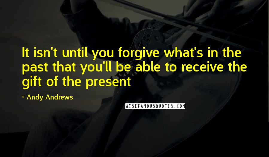 Andy Andrews quotes: It isn't until you forgive what's in the past that you'll be able to receive the gift of the present