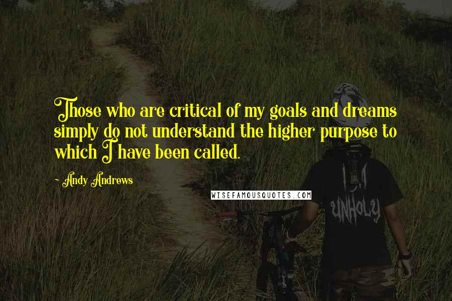 Andy Andrews quotes: Those who are critical of my goals and dreams simply do not understand the higher purpose to which I have been called.