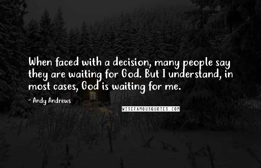 Andy Andrews quotes: When faced with a decision, many people say they are waiting for God. But I understand, in most cases, God is waiting for me.
