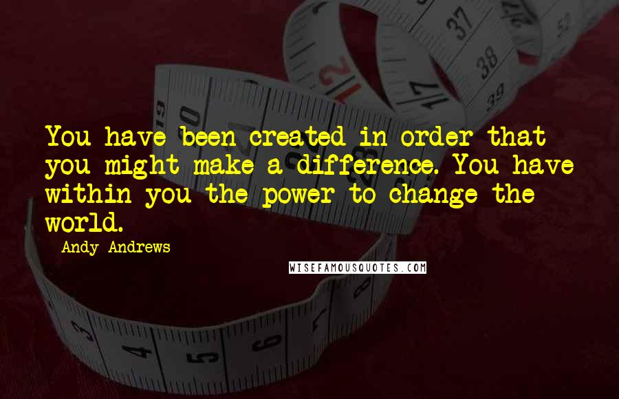 Andy Andrews quotes: You have been created in order that you might make a difference. You have within you the power to change the world.