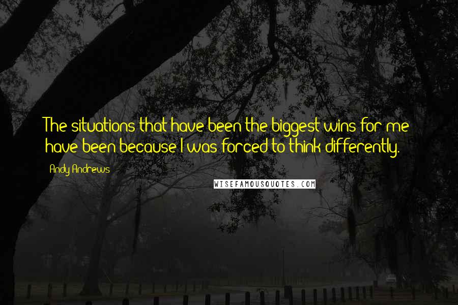 Andy Andrews quotes: The situations that have been the biggest wins for me have been because I was forced to think differently.