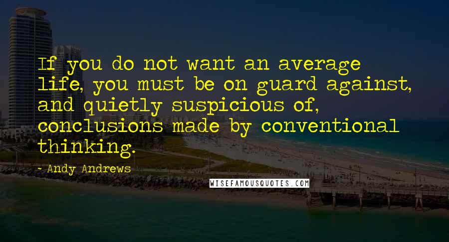 Andy Andrews quotes: If you do not want an average life, you must be on guard against, and quietly suspicious of, conclusions made by conventional thinking.