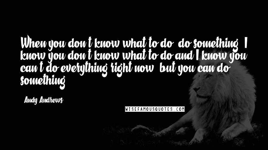 Andy Andrews quotes: When you don't know what to do, do something. I know you don't know what to do and I know you can't do everything right now, but you can do