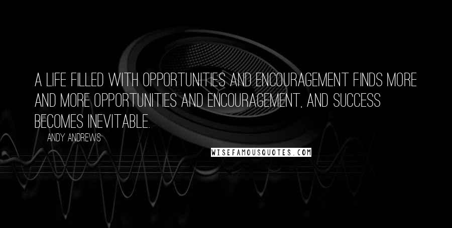 Andy Andrews quotes: A life filled with opportunities and encouragement finds more and more opportunities and encouragement, and success becomes inevitable.