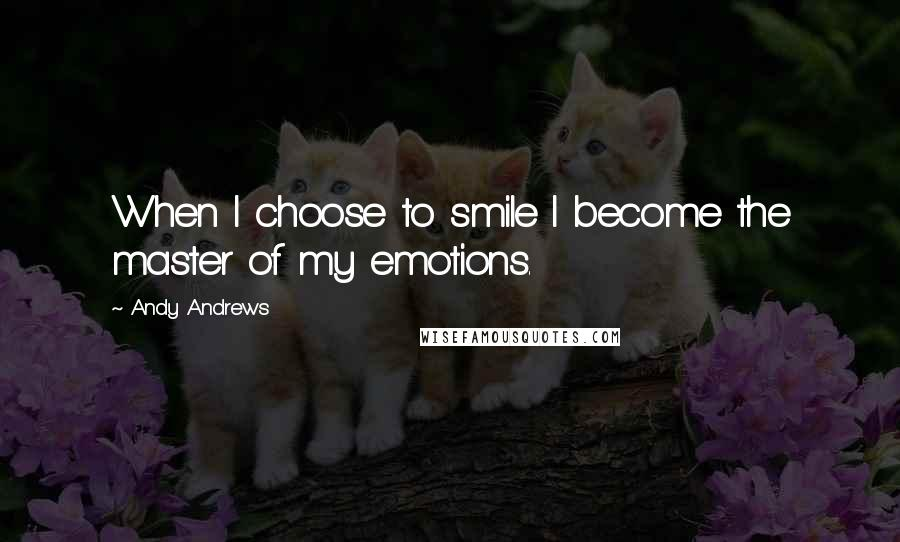 Andy Andrews quotes: When I choose to smile I become the master of my emotions.