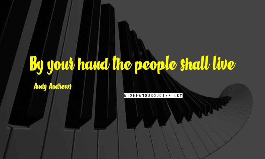 Andy Andrews quotes: By your hand the people shall live