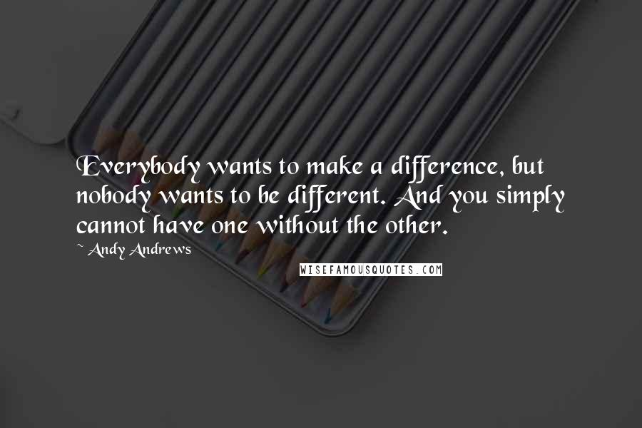 Andy Andrews quotes: Everybody wants to make a difference, but nobody wants to be different. And you simply cannot have one without the other.