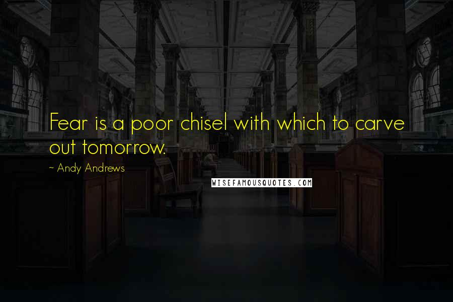 Andy Andrews quotes: Fear is a poor chisel with which to carve out tomorrow.