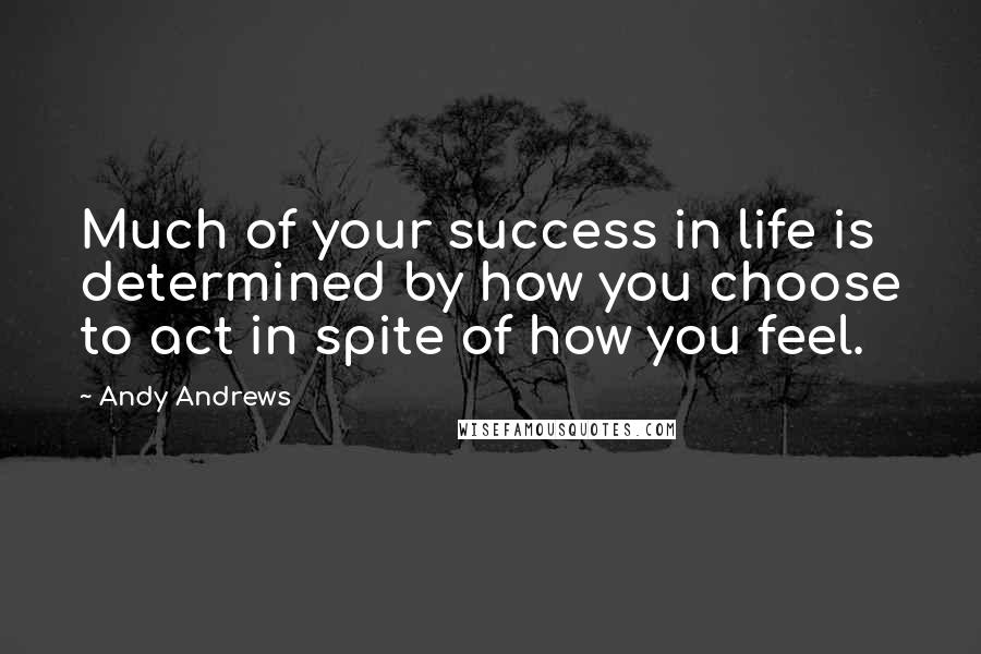 Andy Andrews quotes: Much of your success in life is determined by how you choose to act in spite of how you feel.