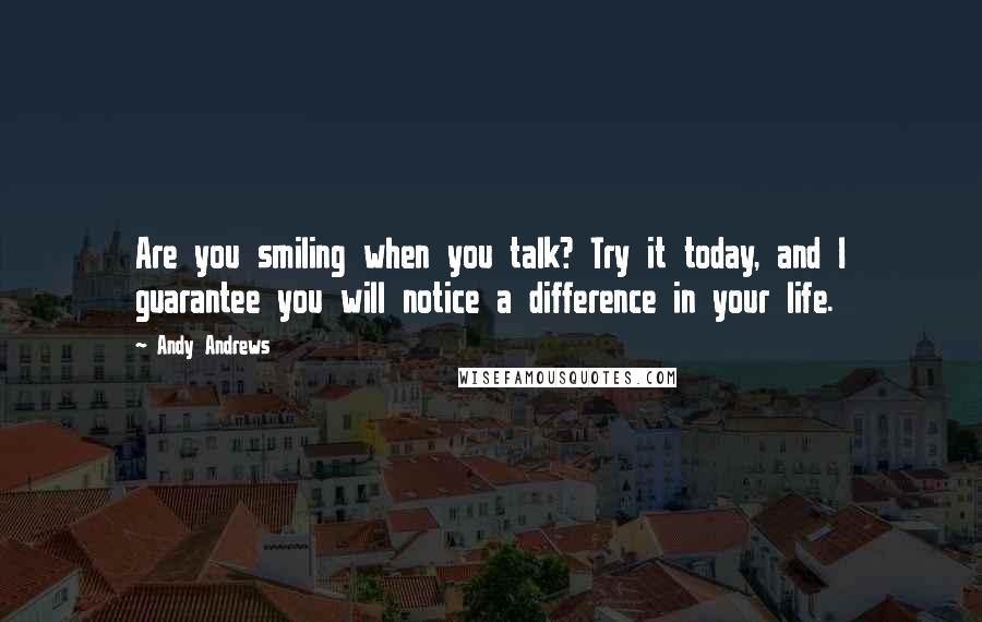 Andy Andrews quotes: Are you smiling when you talk? Try it today, and I guarantee you will notice a difference in your life.