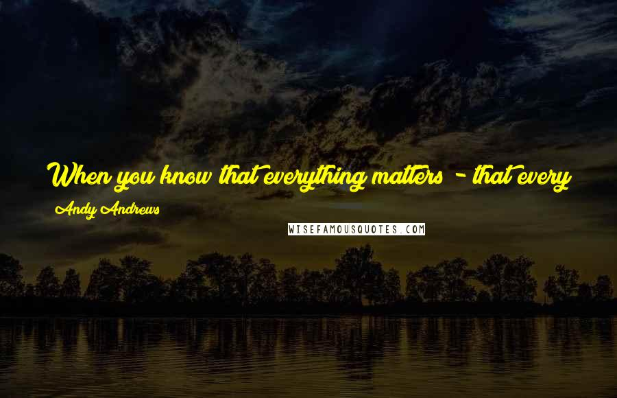 Andy Andrews quotes: When you know that everything matters - that every move counts as much as any other - you will begin living a life of permanent purpose.