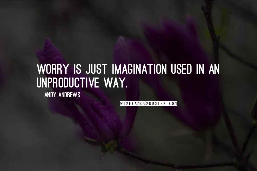 Andy Andrews quotes: Worry is just imagination used in an unproductive way.