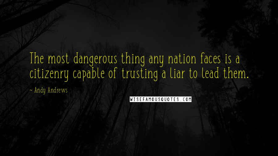 Andy Andrews quotes: The most dangerous thing any nation faces is a citizenry capable of trusting a liar to lead them.