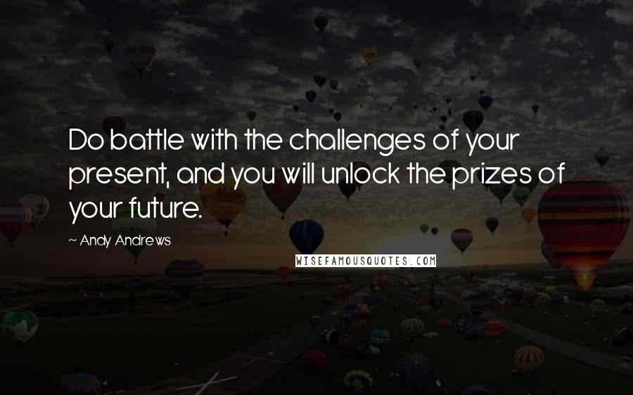 Andy Andrews quotes: Do battle with the challenges of your present, and you will unlock the prizes of your future.