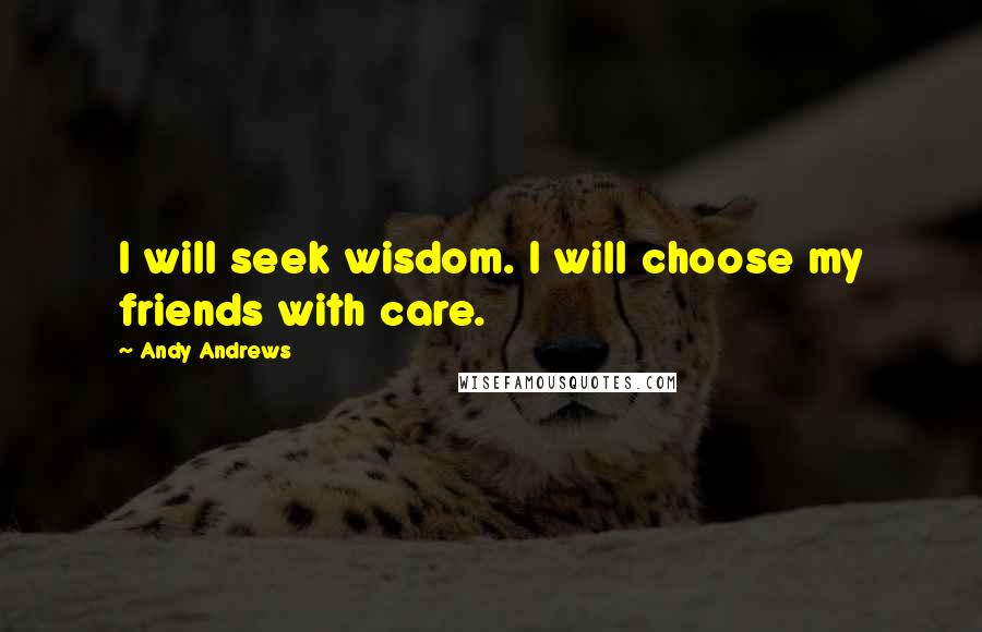 Andy Andrews quotes: I will seek wisdom. I will choose my friends with care.