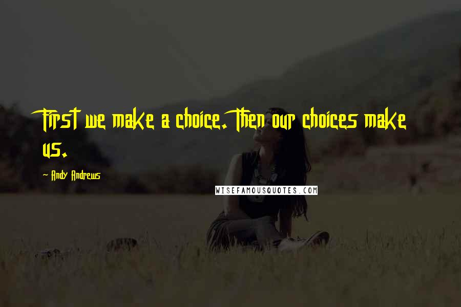Andy Andrews quotes: First we make a choice. Then our choices make us.
