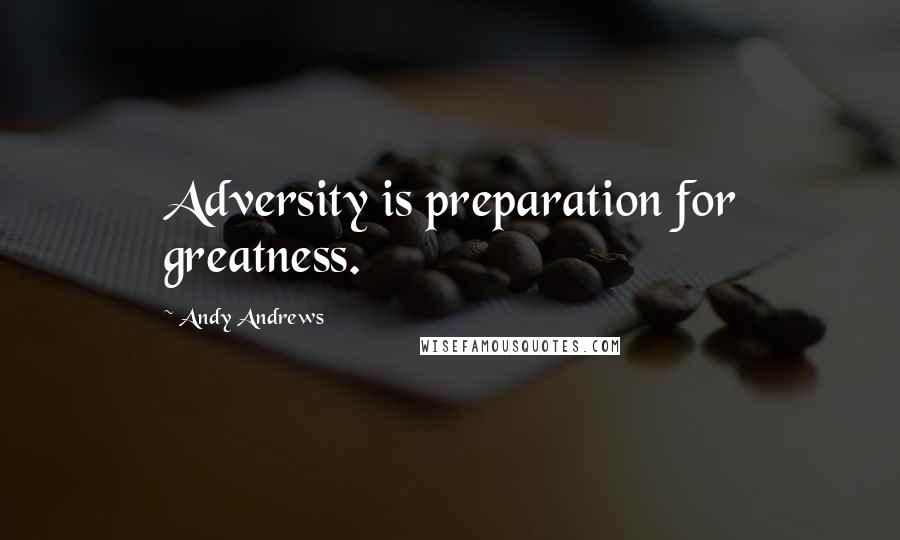 Andy Andrews quotes: Adversity is preparation for greatness.