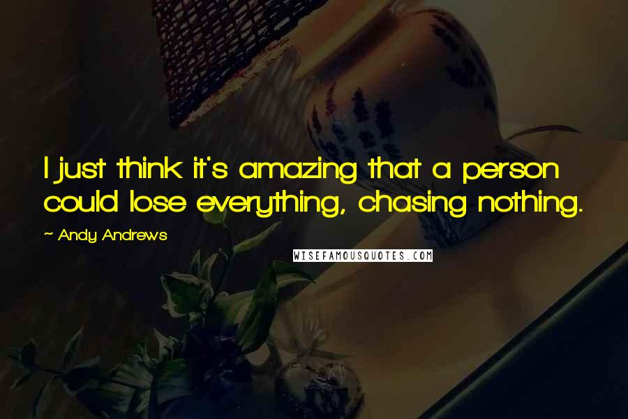 Andy Andrews quotes: I just think it's amazing that a person could lose everything, chasing nothing.