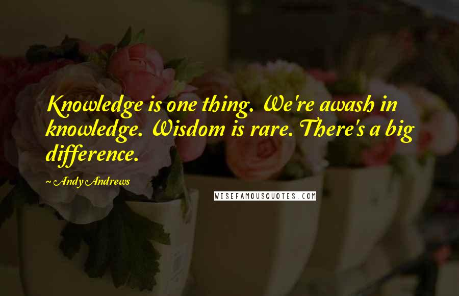 Andy Andrews quotes: Knowledge is one thing. We're awash in knowledge. Wisdom is rare. There's a big difference.