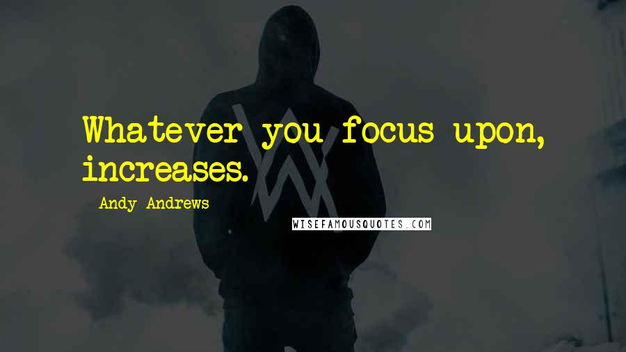 Andy Andrews quotes: Whatever you focus upon, increases.