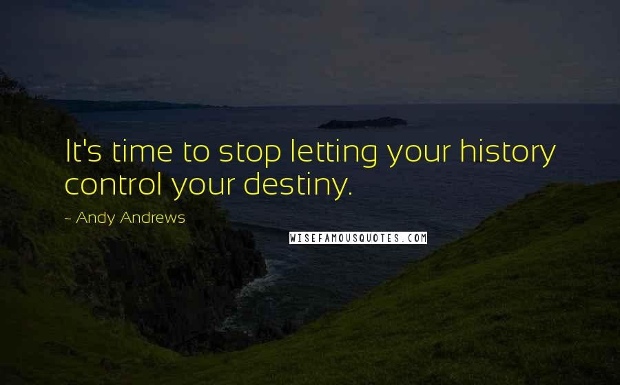 Andy Andrews quotes: It's time to stop letting your history control your destiny.
