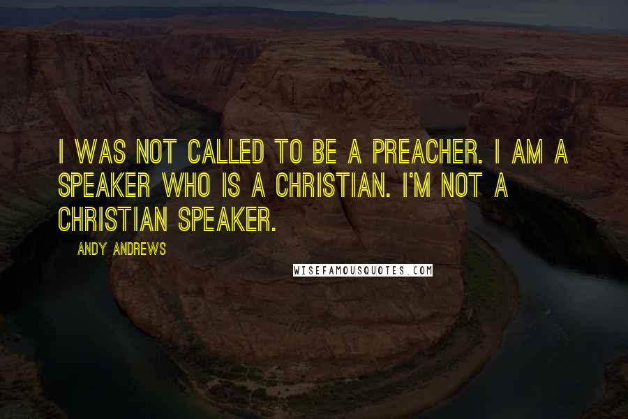 Andy Andrews quotes: I was not called to be a preacher. I am a speaker who is a Christian. I'm not a Christian speaker.