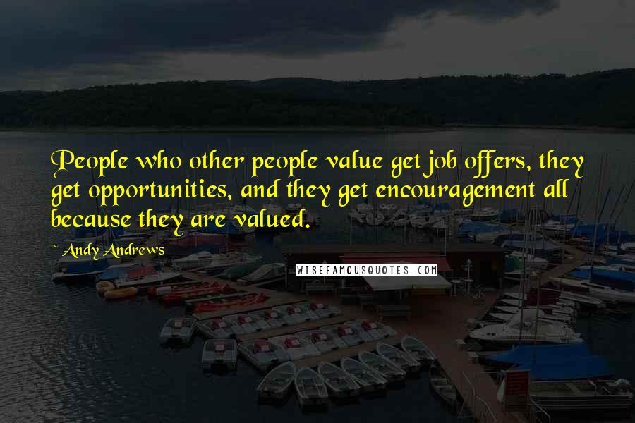 Andy Andrews quotes: People who other people value get job offers, they get opportunities, and they get encouragement all because they are valued.