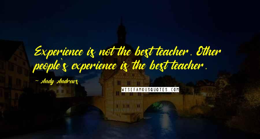 Andy Andrews quotes: Experience is not the best teacher. Other people's experience is the best teacher.