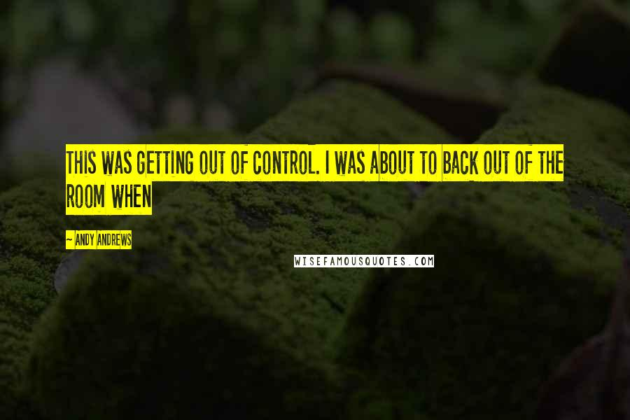 Andy Andrews quotes: This was getting out of control. I was about to back out of the room when