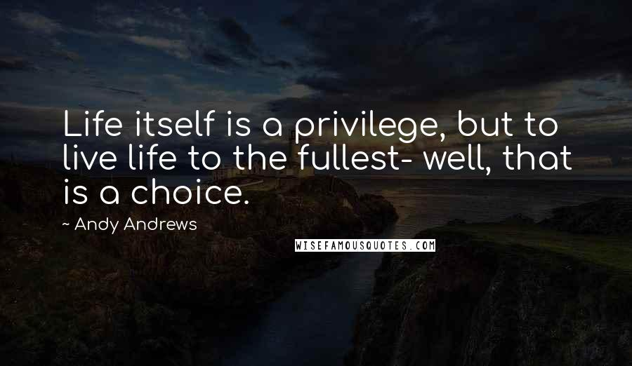 Andy Andrews quotes: Life itself is a privilege, but to live life to the fullest- well, that is a choice.