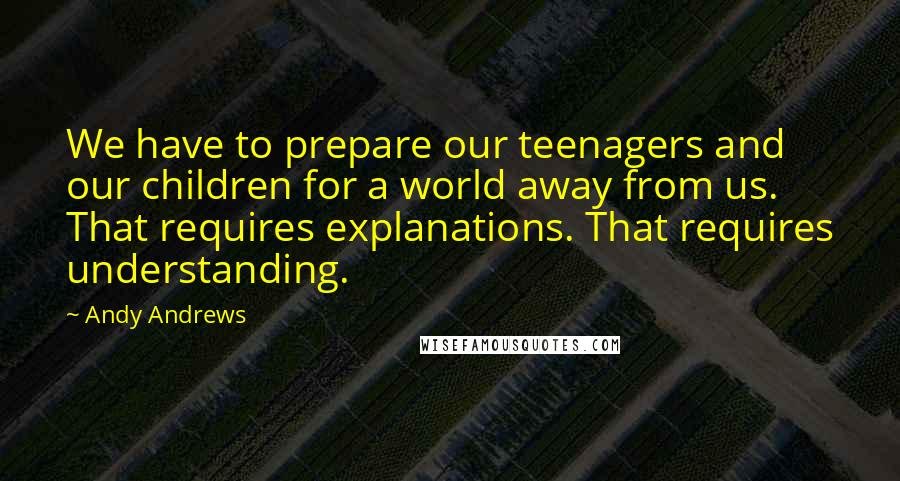 Andy Andrews quotes: We have to prepare our teenagers and our children for a world away from us. That requires explanations. That requires understanding.