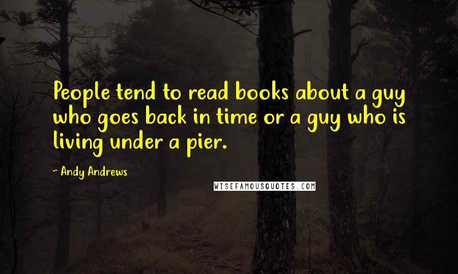 Andy Andrews quotes: People tend to read books about a guy who goes back in time or a guy who is living under a pier.