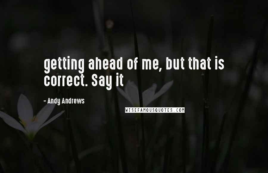 Andy Andrews quotes: getting ahead of me, but that is correct. Say it
