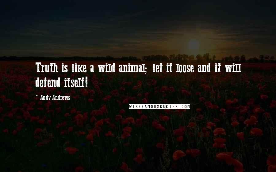 Andy Andrews quotes: Truth is like a wild animal; let it loose and it will defend itself!