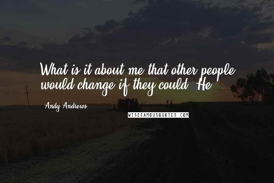 Andy Andrews quotes: What is it about me that other people would change if they could? He