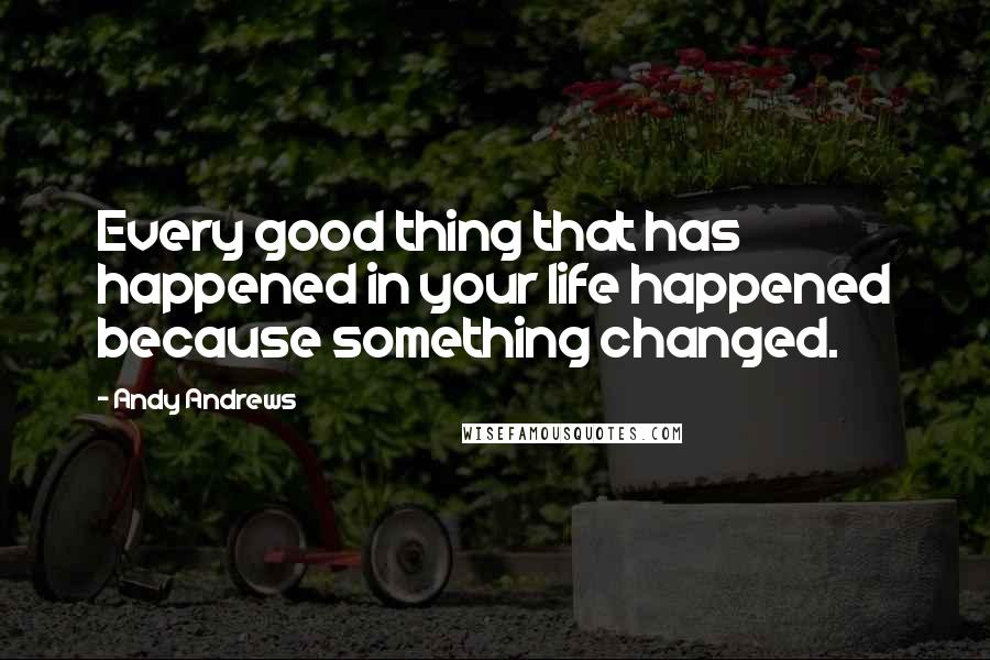 Andy Andrews quotes: Every good thing that has happened in your life happened because something changed.