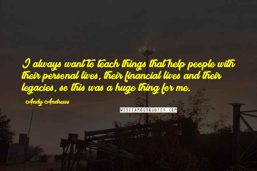 Andy Andrews quotes: I always want to teach things that help people with their personal lives, their financial lives and their legacies, so this was a huge thing for me.