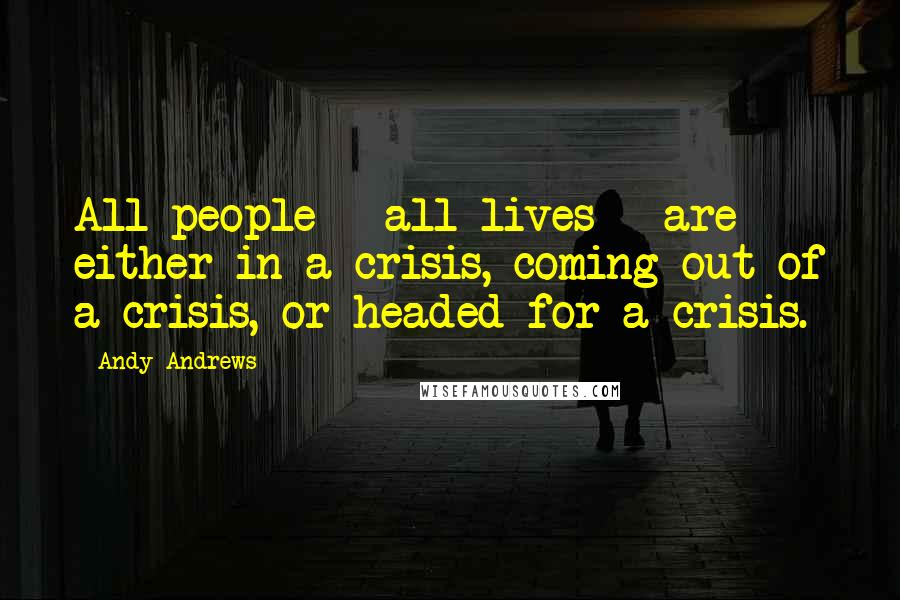 Andy Andrews quotes: All people - all lives - are either in a crisis, coming out of a crisis, or headed for a crisis.