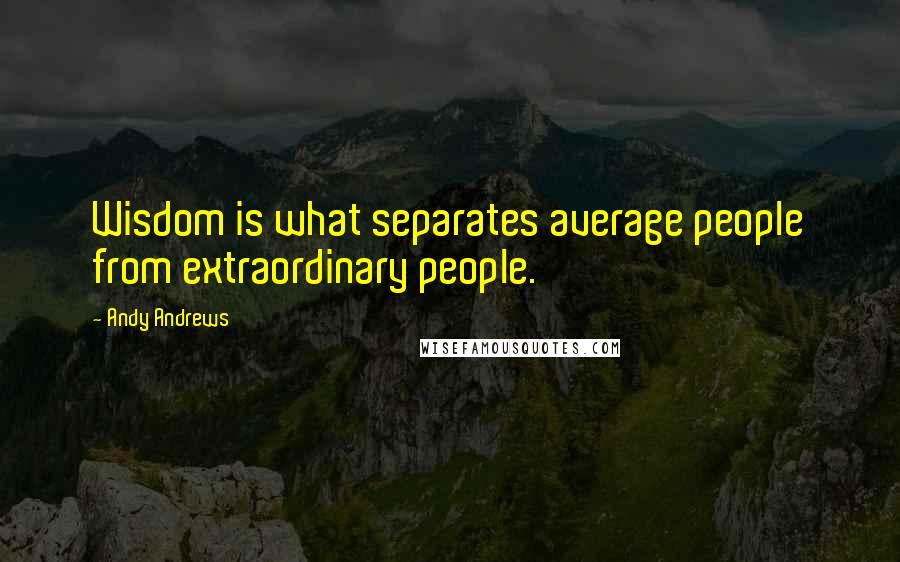 Andy Andrews quotes: Wisdom is what separates average people from extraordinary people.