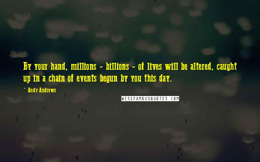 Andy Andrews quotes: By your hand, millions - billions - of lives will be altered, caught up in a chain of events begun by you this day.