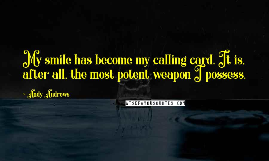 Andy Andrews quotes: My smile has become my calling card. It is, after all, the most potent weapon I possess.