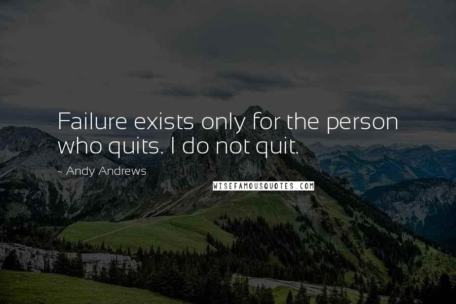 Andy Andrews quotes: Failure exists only for the person who quits. I do not quit.